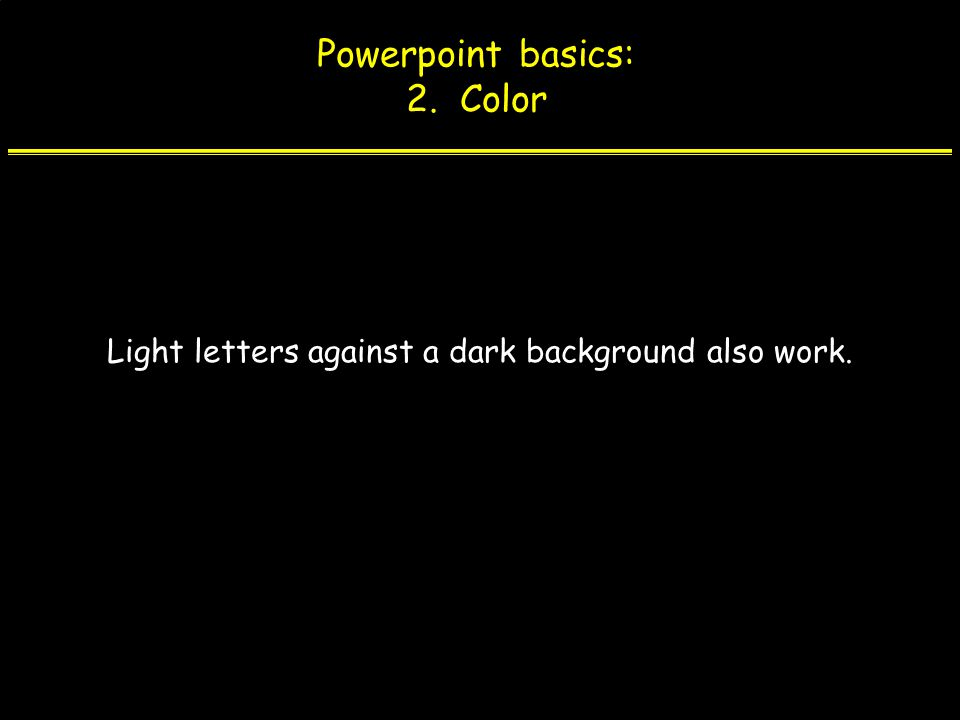 Powerpoint basics: 2. Color Light letters against a dark background also work.
