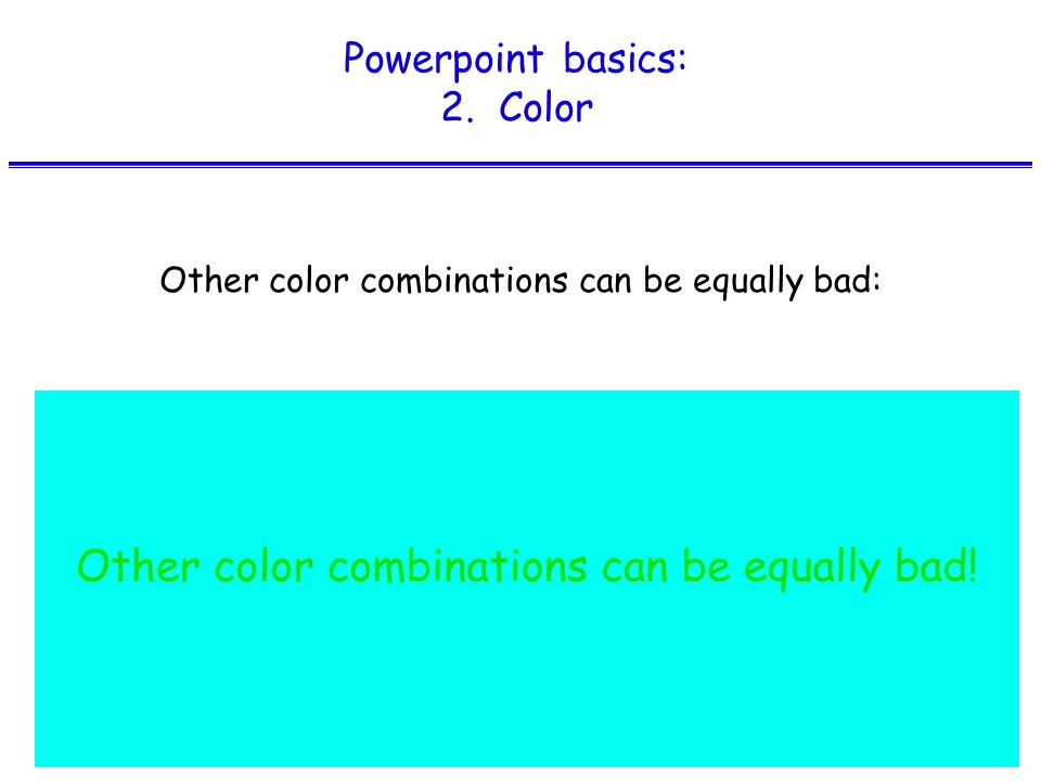 Powerpoint basics: 2. Color Other color combinations can be equally bad: