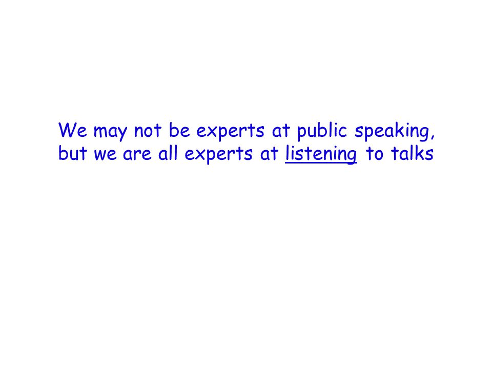 We may not be experts at public speaking, but we are all experts at listening to talks