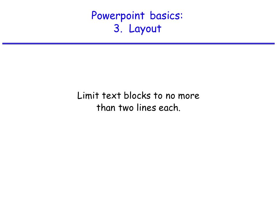 Powerpoint basics: 3. Layout Limit text blocks to no more than two lines each.