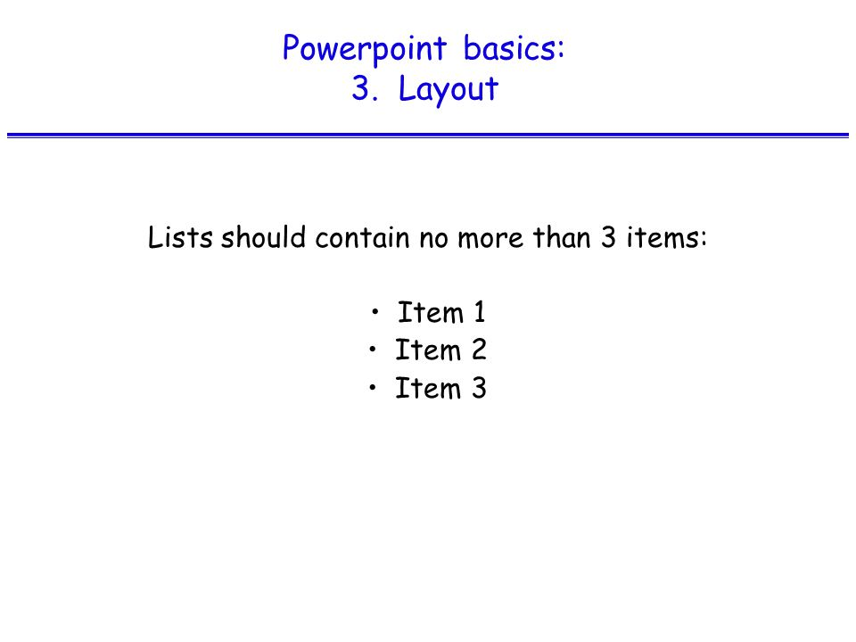 Powerpoint basics: 3. Layout Lists should contain no more than 3 items: Item 1 Item 2 Item 3