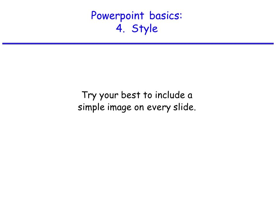 Powerpoint basics: 4. Style Try your best to include a simple image on every slide.