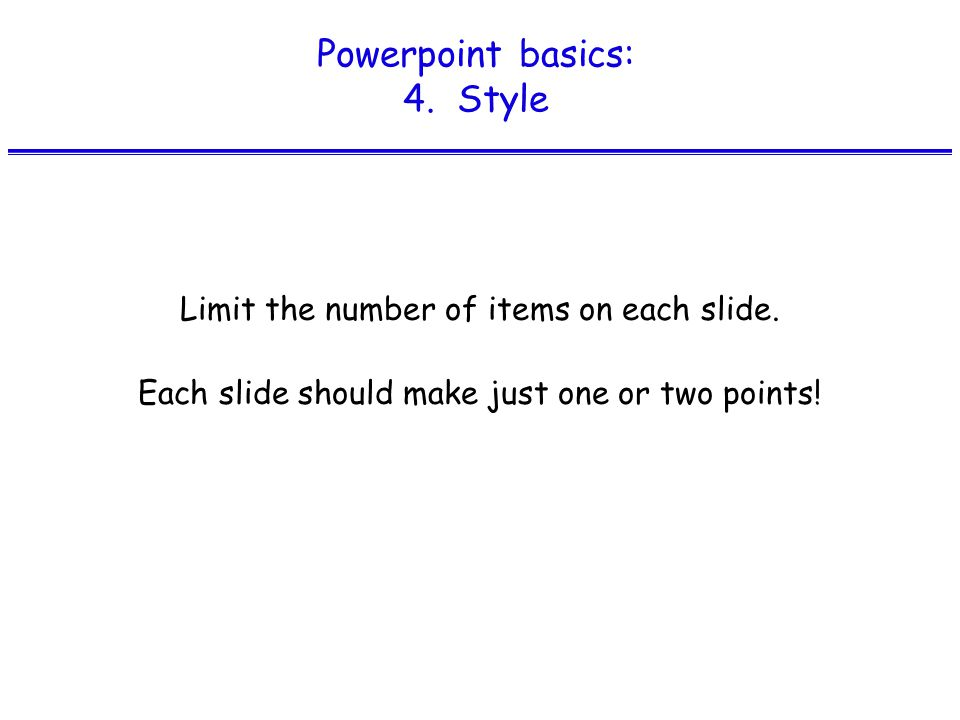 Powerpoint basics: 4. Style Limit the number of items on each slide.