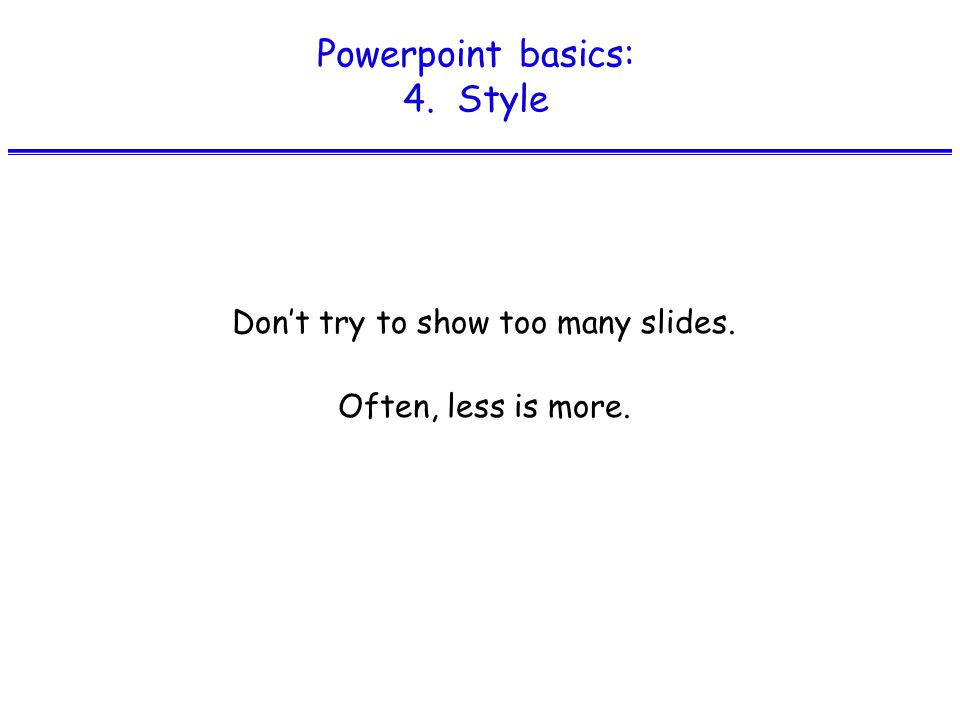 Powerpoint basics: 4. Style Don't try to show too many slides. Often, less is more.
