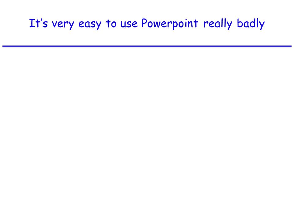 It's very easy to use Powerpoint really badly