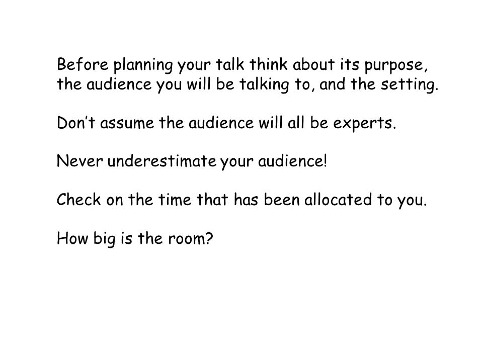 Before planning your talk think about its purpose, the audience you will be talking to, and the setting.
