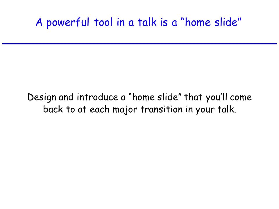 A powerful tool in a talk is a home slide Design and introduce a home slide that you'll come back to at each major transition in your talk.