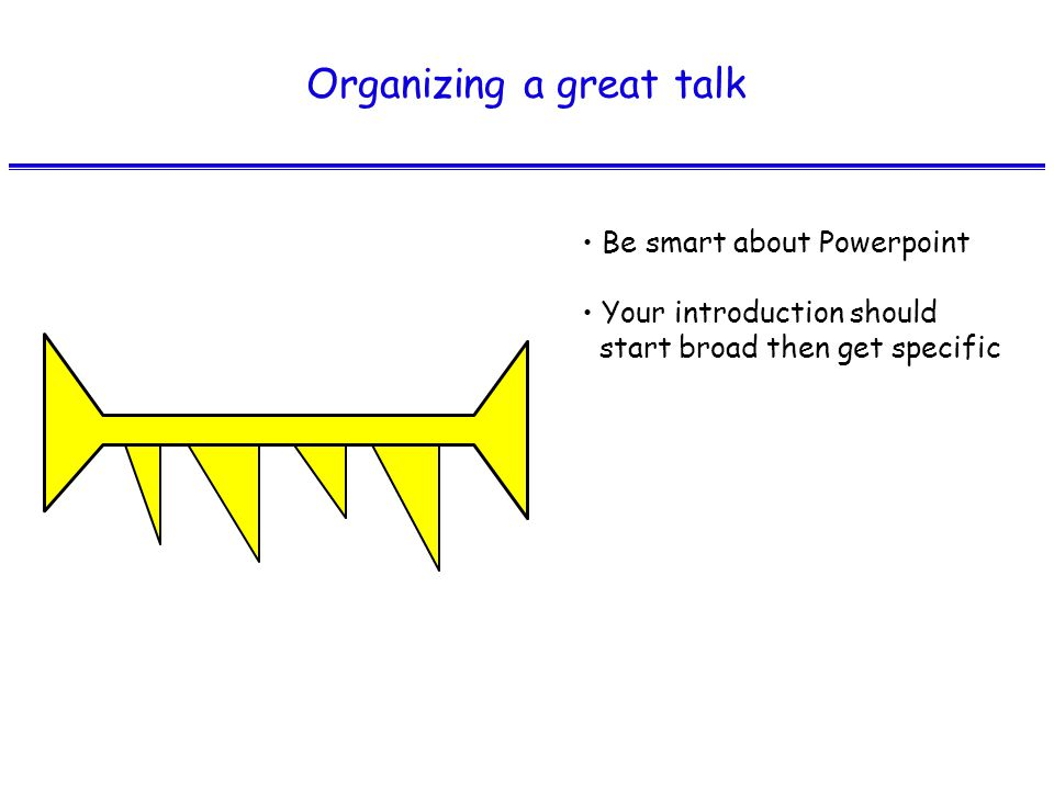 Organizing a great talk Be smart about Powerpoint Your introduction should start broad then get specific