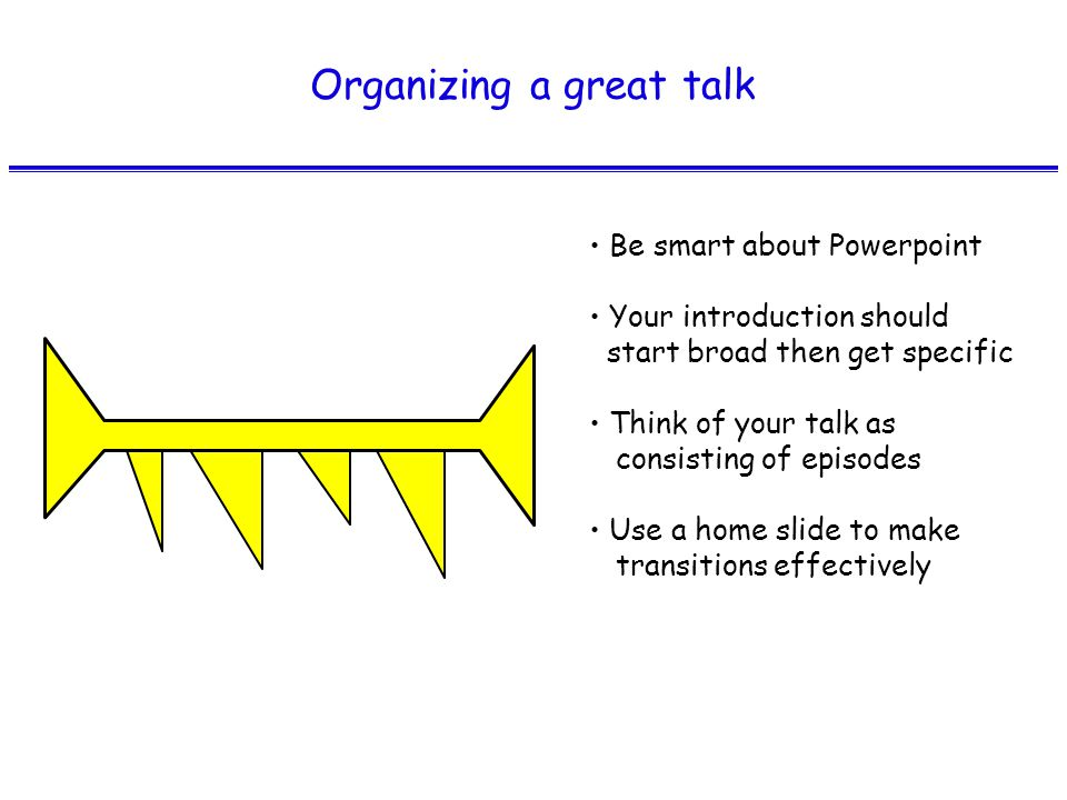 Organizing a great talk Be smart about Powerpoint Your introduction should start broad then get specific Think of your talk as consisting of episodes Use a home slide to make transitions effectively