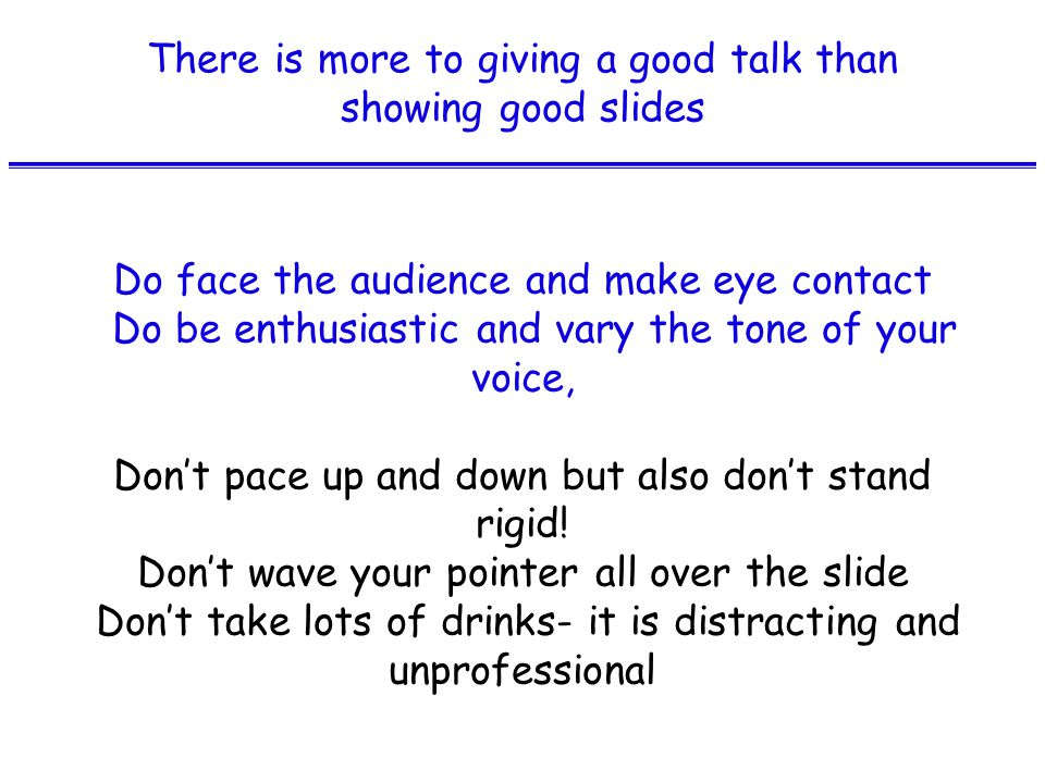 There is more to giving a good talk than showing good slides Do face the audience and make eye contact Do be enthusiastic and vary the tone of your voice, Don't pace up and down but also don't stand rigid.
