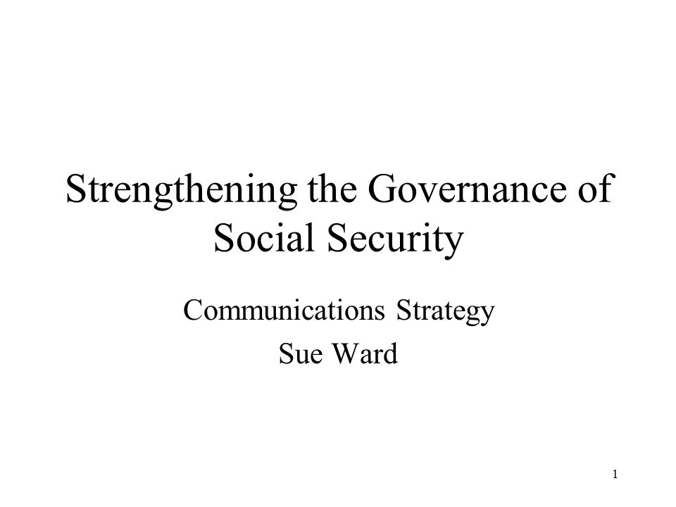 1 Strengthening the Governance of Social Security Communications Strategy Sue Ward