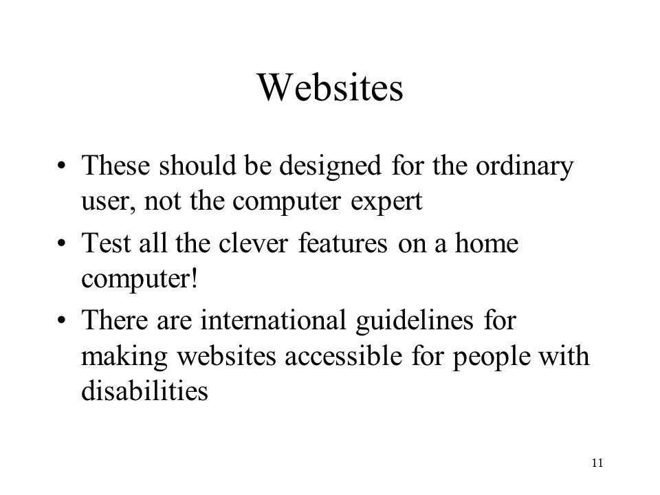 11 Websites These should be designed for the ordinary user, not the computer expert Test all the clever features on a home computer.