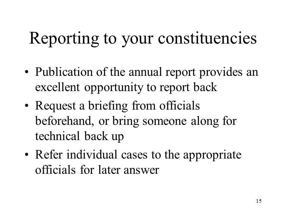 15 Reporting to your constituencies Publication of the annual report provides an excellent opportunity to report back Request a briefing from officials beforehand, or bring someone along for technical back up Refer individual cases to the appropriate officials for later answer