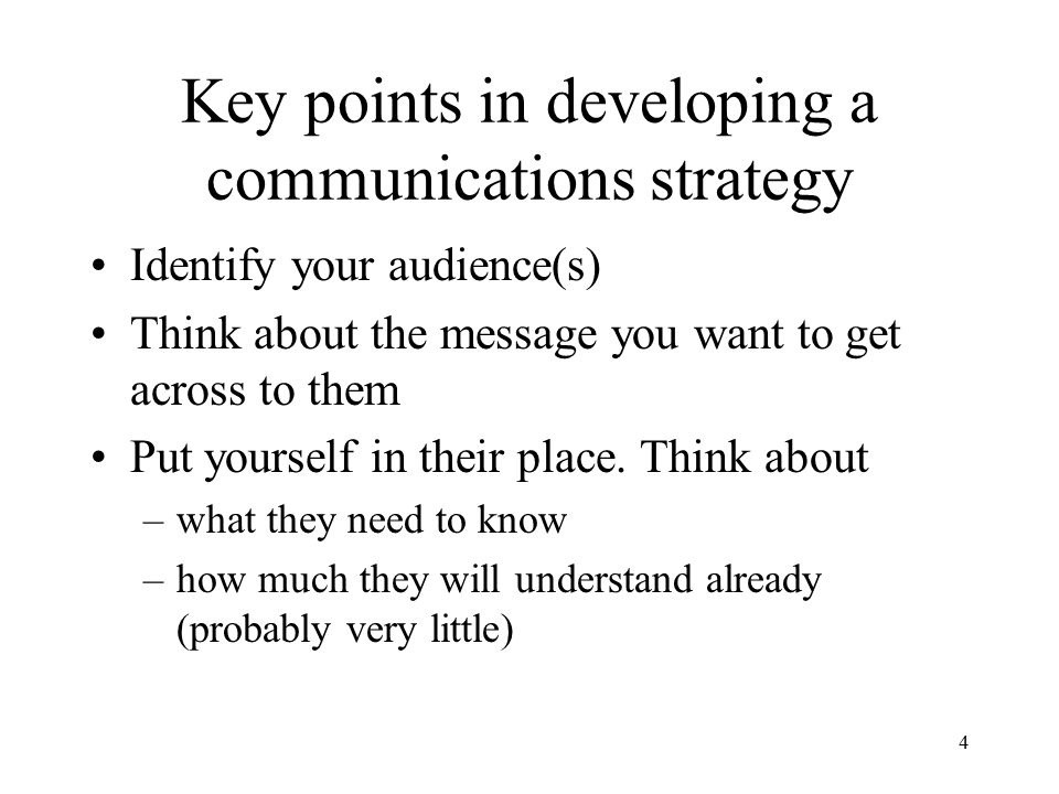4 Key points in developing a communications strategy Identify your audience(s) Think about the message you want to get across to them Put yourself in their place.