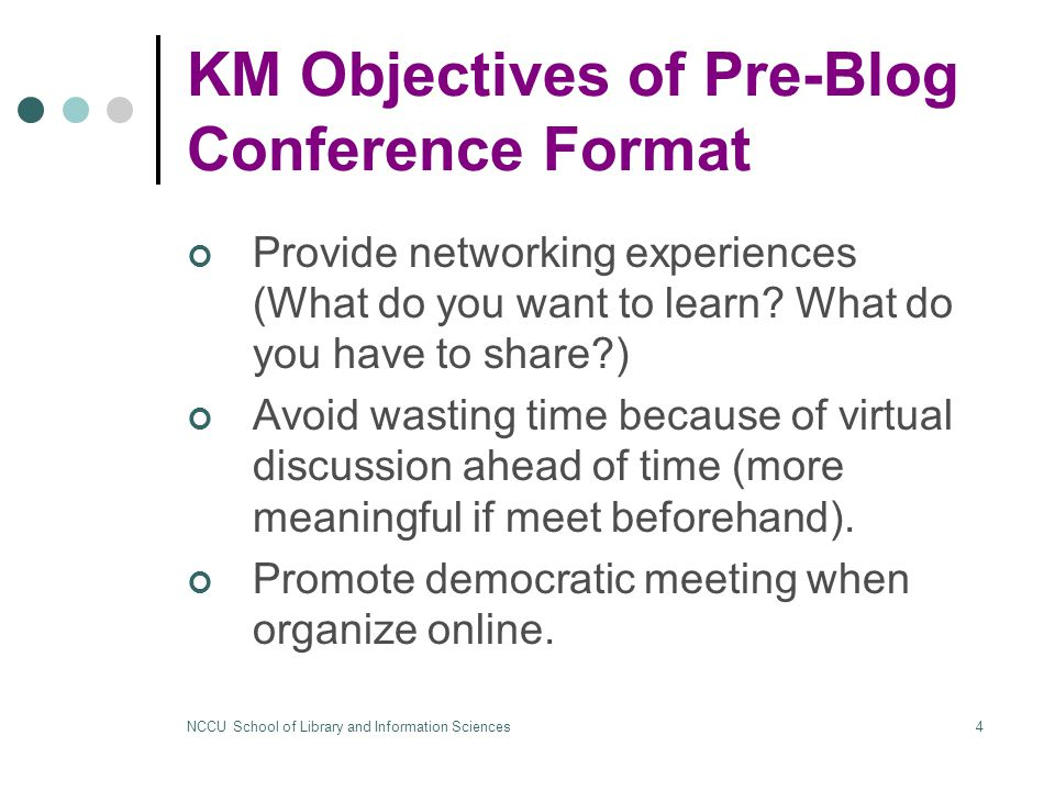 NCCU School of Library and Information Sciences4 KM Objectives of Pre-Blog Conference Format Provide networking experiences (What do you want to learn.