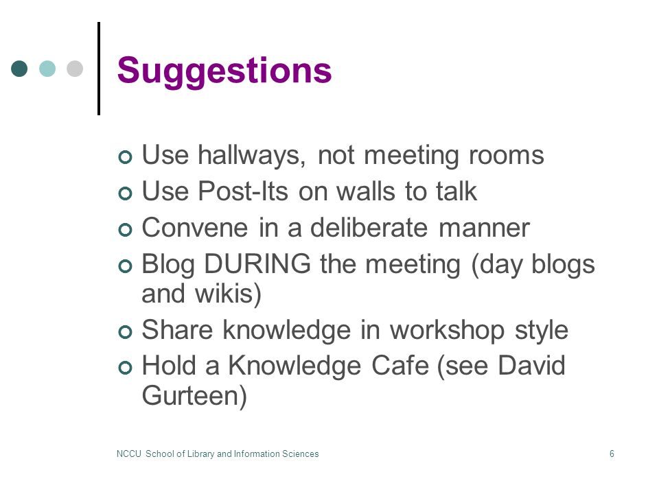NCCU School of Library and Information Sciences6 Suggestions Use hallways, not meeting rooms Use Post-Its on walls to talk Convene in a deliberate manner Blog DURING the meeting (day blogs and wikis) Share knowledge in workshop style Hold a Knowledge Cafe (see David Gurteen)
