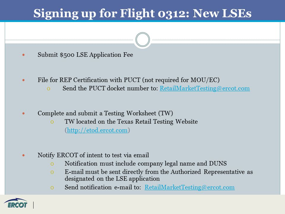 Signing up for Flight 0312: New LSEs Submit $500 LSE Application Fee File for REP Certification with PUCT (not required for MOU/EC) О Send the PUCT docket number to: RetailMarketTesting@ercot.comRetailMarketTesting@ercot.com Complete and submit a Testing Worksheet (TW) О TW located on the Texas Retail Testing Website (http://etod.ercot.com)http://etod.ercot.com Notify ERCOT of intent to test via email О Notification must include company legal name and DUNS О E-mail must be sent directly from the Authorized Representative as designated on the LSE application О Send notification e-mail to: RetailMarketTesting@ercot.comRetailMarketTesting@ercot.com
