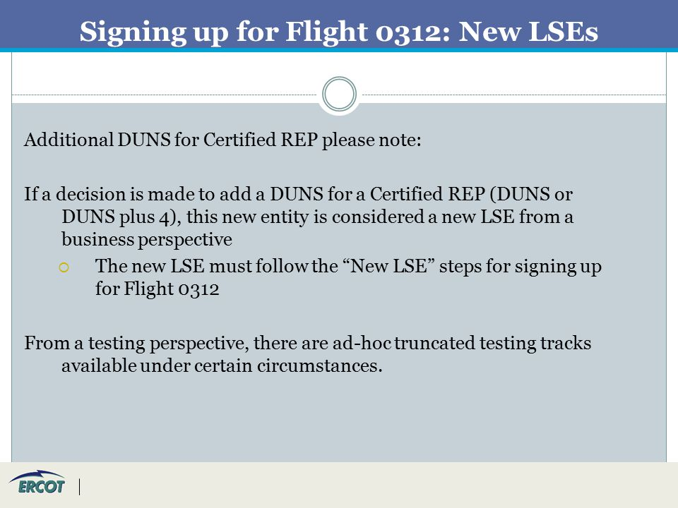 Signing up for Flight 0312: New LSEs Additional DUNS for Certified REP please note: If a decision is made to add a DUNS for a Certified REP (DUNS or DUNS plus 4), this new entity is considered a new LSE from a business perspective  The new LSE must follow the New LSE steps for signing up for Flight 0312 From a testing perspective, there are ad-hoc truncated testing tracks available under certain circumstances.