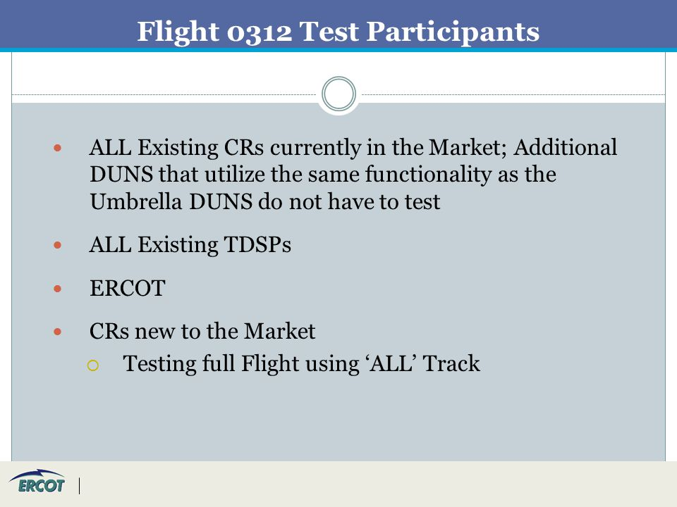 Flight 0312 Test Participants ALL Existing CRs currently in the Market; Additional DUNS that utilize the same functionality as the Umbrella DUNS do not have to test ALL Existing TDSPs ERCOT CRs new to the Market  Testing full Flight using 'ALL' Track