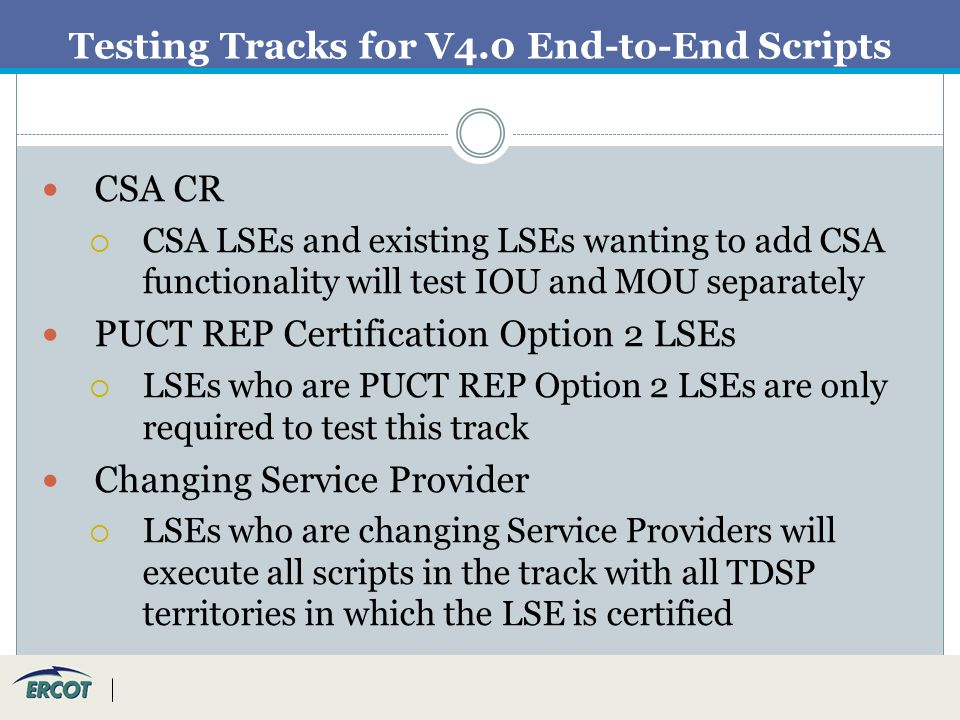 Testing Tracks for V4.0 End-to-End Scripts CSA CR  CSA LSEs and existing LSEs wanting to add CSA functionality will test IOU and MOU separately PUCT REP Certification Option 2 LSEs  LSEs who are PUCT REP Option 2 LSEs are only required to test this track Changing Service Provider  LSEs who are changing Service Providers will execute all scripts in the track with all TDSP territories in which the LSE is certified