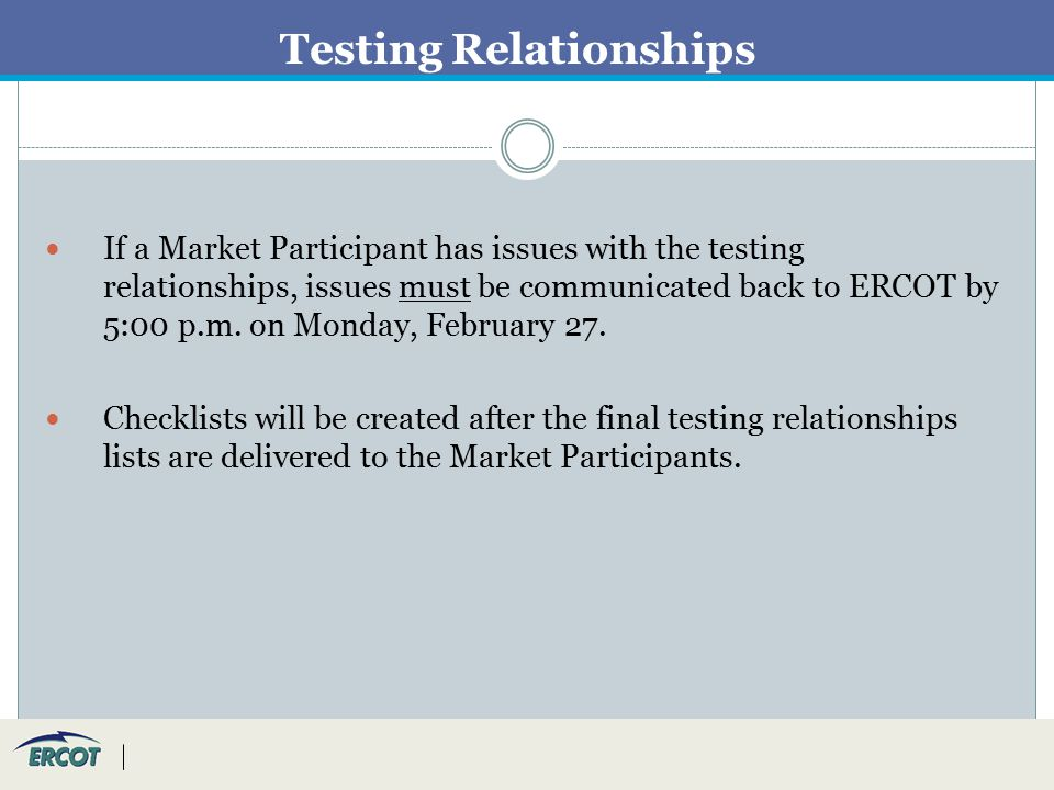 Testing Relationships If a Market Participant has issues with the testing relationships, issues must be communicated back to ERCOT by 5:00 p.m.