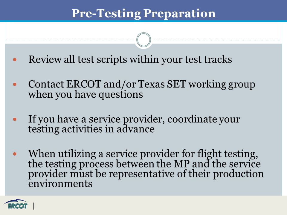 Pre-Testing Preparation Review all test scripts within your test tracks Contact ERCOT and/or Texas SET working group when you have questions If you have a service provider, coordinate your testing activities in advance When utilizing a service provider for flight testing, the testing process between the MP and the service provider must be representative of their production environments