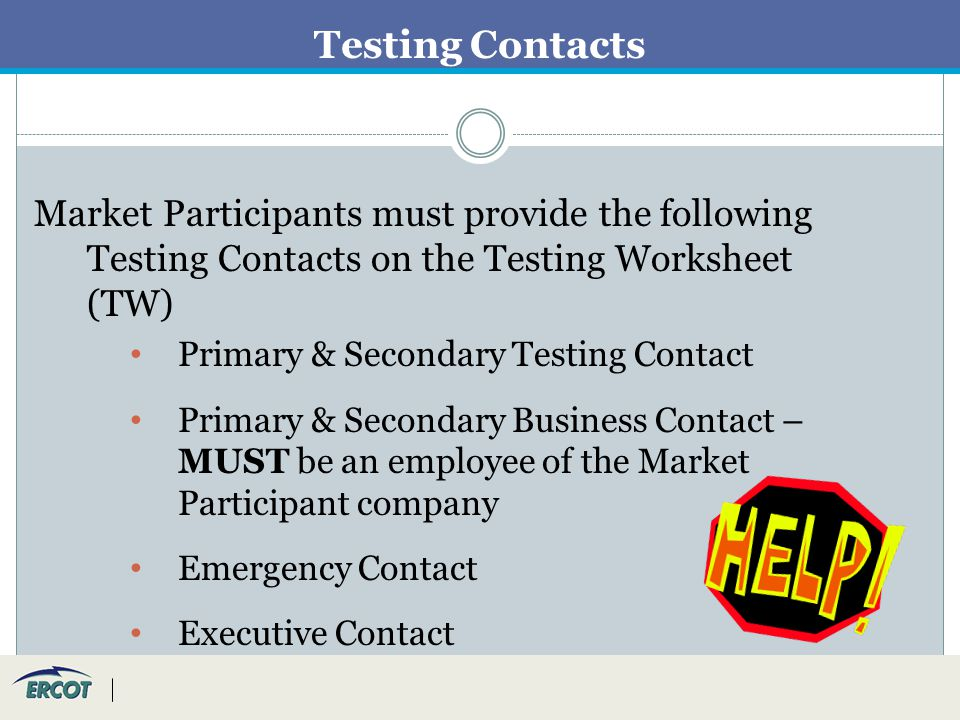 Testing Contacts Market Participants must provide the following Testing Contacts on the Testing Worksheet (TW) Primary & Secondary Testing Contact Primary & Secondary Business Contact – MUST be an employee of the Market Participant company Emergency Contact Executive Contact