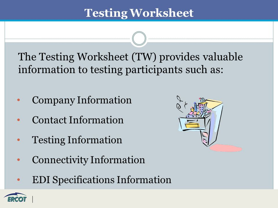 Testing Worksheet The Testing Worksheet (TW) provides valuable information to testing participants such as: Company Information Contact Information Testing Information Connectivity Information EDI Specifications Information