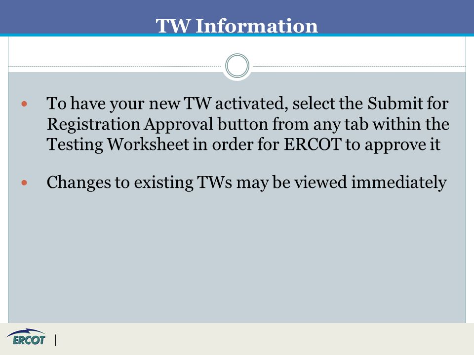 TW Information To have your new TW activated, select the Submit for Registration Approval button from any tab within the Testing Worksheet in order for ERCOT to approve it Changes to existing TWs may be viewed immediately