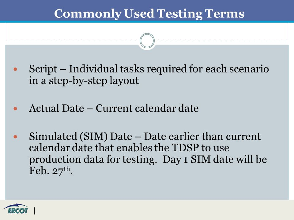 Commonly Used Testing Terms Script – Individual tasks required for each scenario in a step-by-step layout Actual Date – Current calendar date Simulated (SIM) Date – Date earlier than current calendar date that enables the TDSP to use production data for testing.