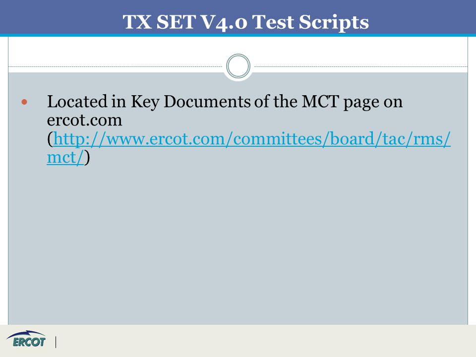 TX SET V4.0 Test Scripts Located in Key Documents of the MCT page on ercot.com (http://www.ercot.com/committees/board/tac/rms/ mct/)http://www.ercot.com/committees/board/tac/rms/ mct/