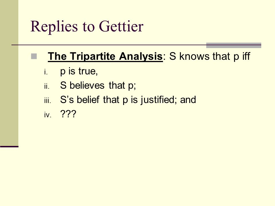 Replies to Gettier The Tripartite Analysis: S knows that p iff i.