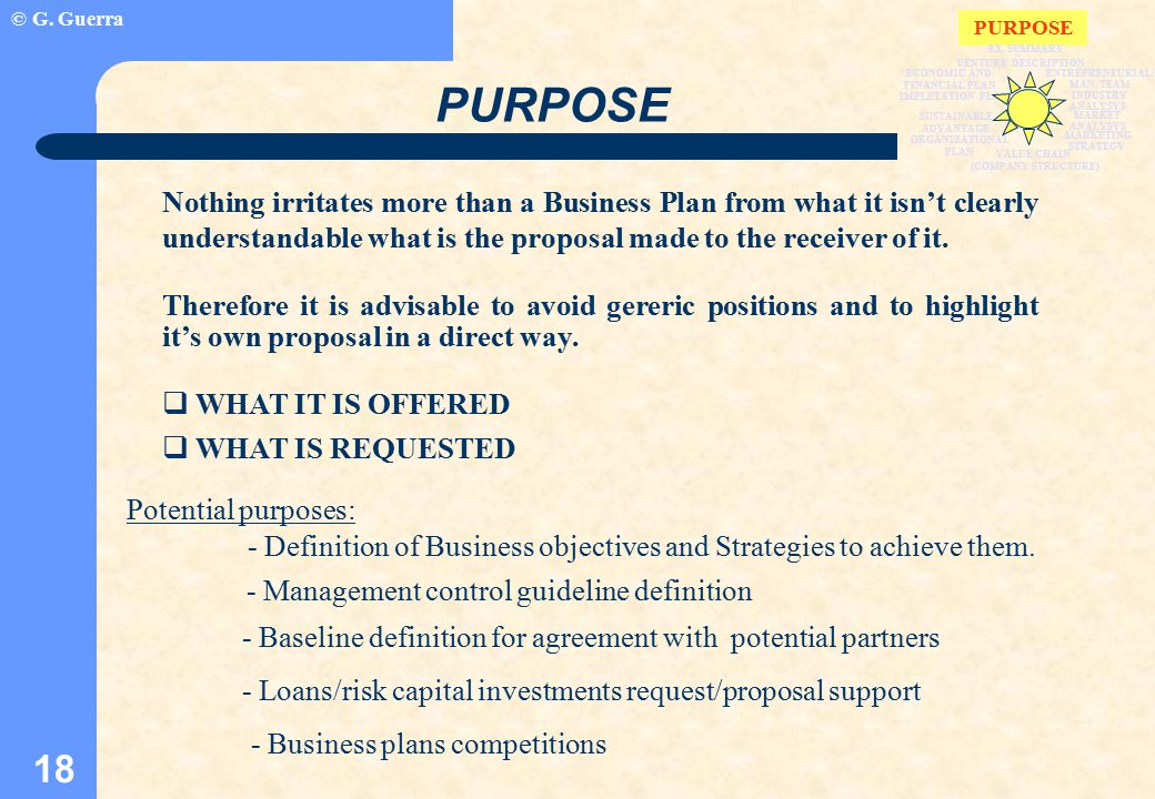 © G. Guerra 18 PURPOSE Nothing irritates more than a Business Plan from what it isn't clearly understandable what is the proposal made to the receiver
