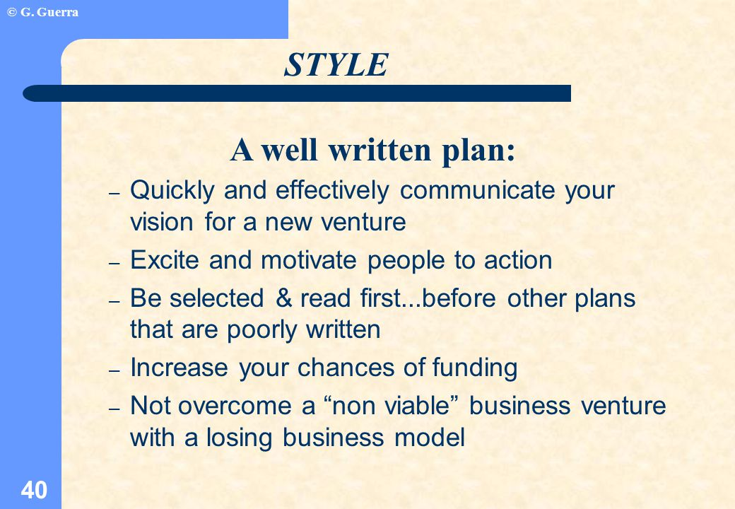 © G. Guerra 40 A well written plan: – Quickly and effectively communicate your vision for a new venture – Excite and motivate people to action – Be se