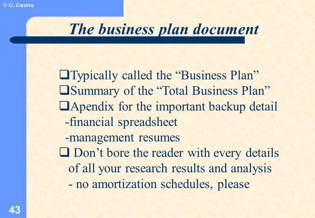 "© G. Guerra 43 The business plan document  Typically called the ""Business Plan""  Summary of the ""Total Business Plan""  Apendix for the important ba"