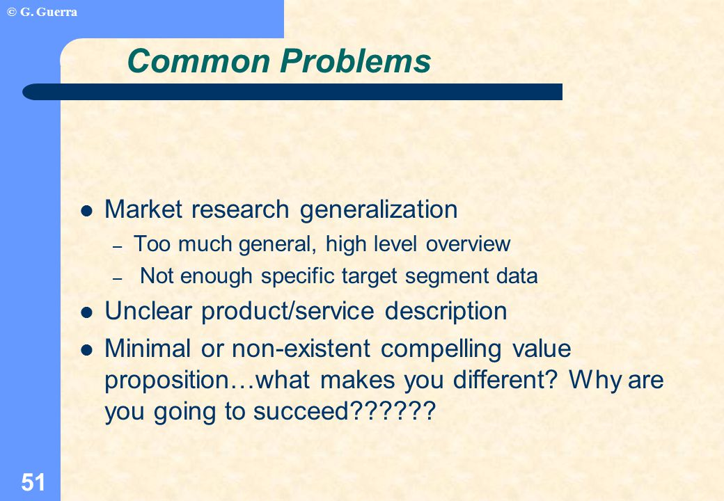 © G. Guerra 51 Common Problems Market research generalization – Too much general, high level overview – Not enough specific target segment data Unclea