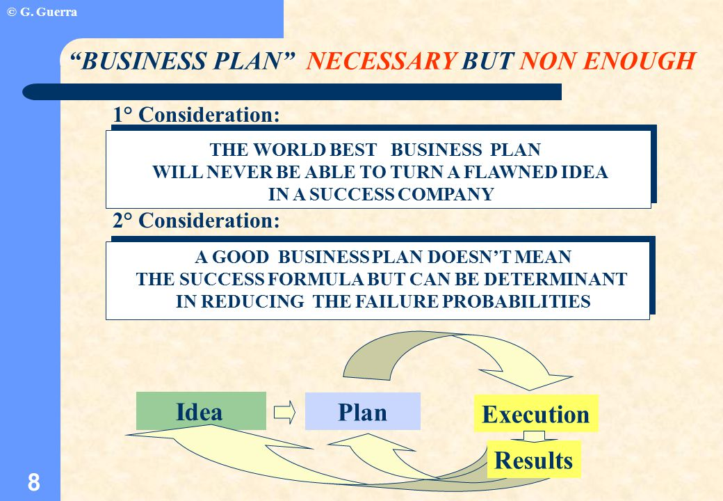 © G. Guerra 8 THE WORLD BEST BUSINESS PLAN WILL NEVER BE ABLE TO TURN A FLAWNED IDEA IN A SUCCESS COMPANY A GOOD BUSINESS PLAN DOESN'T MEAN THE SUCCES