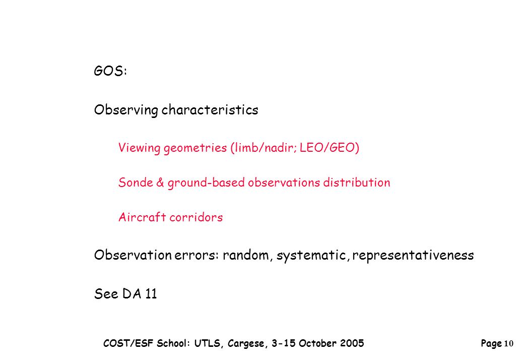 Page 10 COST/ESF School: UTLS, Cargese, 3-15 October 2005 GOS: Observing characteristics Viewing geometries (limb/nadir; LEO/GEO) Sonde & ground-based observations distribution Aircraft corridors Observation errors: random, systematic, representativeness See DA 11