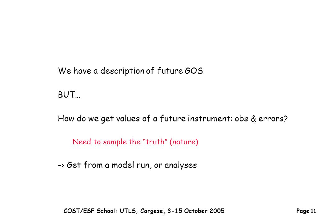Page 11 COST/ESF School: UTLS, Cargese, 3-15 October 2005 We have a description of future GOS BUT… How do we get values of a future instrument: obs & errors.