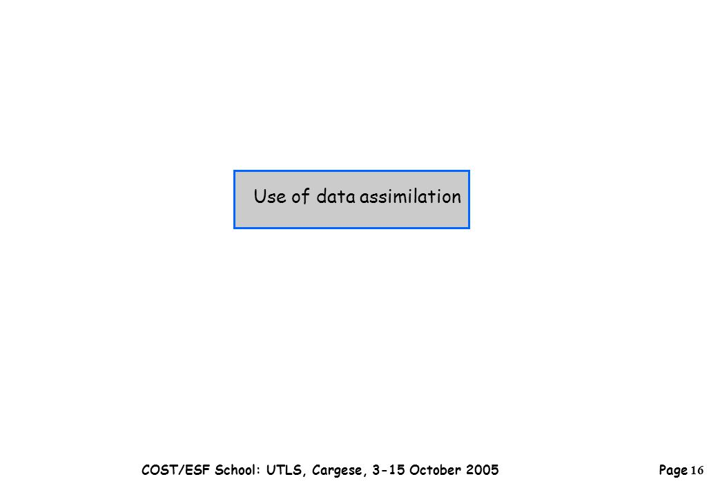 Page 16 COST/ESF School: UTLS, Cargese, 3-15 October 2005 Use of data assimilation