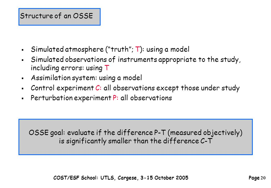Page 20 COST/ESF School: UTLS, Cargese, 3-15 October 2005 OSSE goal: evaluate if the difference P-T (measured objectively) is significantly smaller than the difference C-T  Simulated atmosphere ( truth ; T): using a model  Simulated observations of instruments appropriate to the study, including errors: using T  Assimilation system: using a model  Control experiment C: all observations except those under study  Perturbation experiment P: all observations Structure of an OSSE