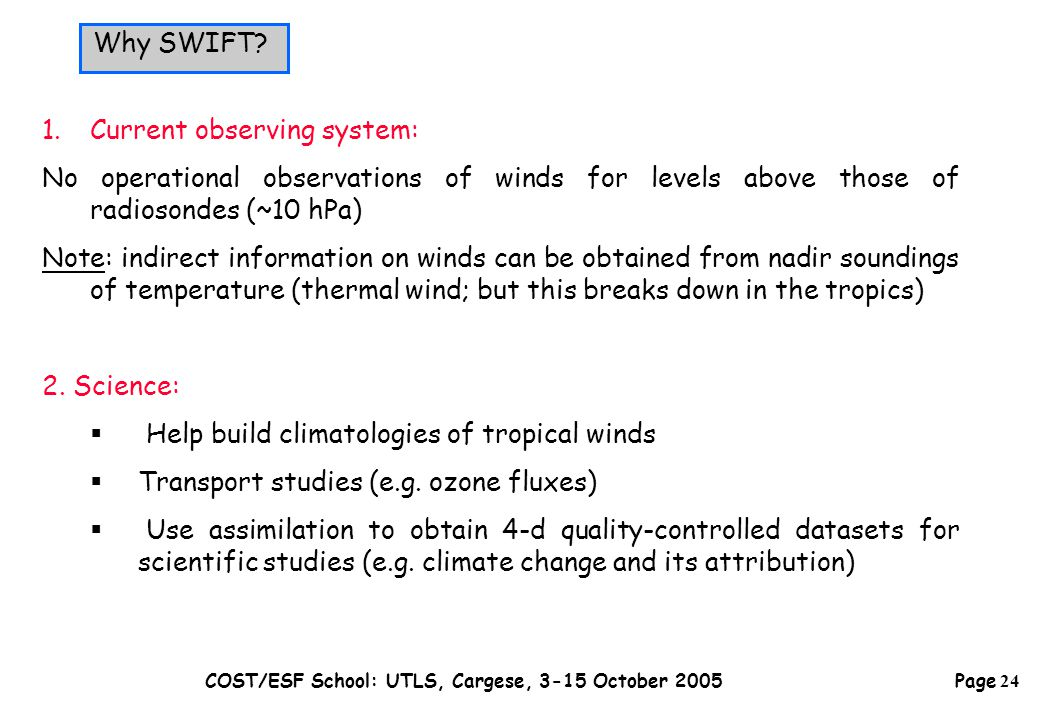 Page 24 COST/ESF School: UTLS, Cargese, 3-15 October 2005 1.Current observing system: No operational observations of winds for levels above those of radiosondes (~10 hPa) Note: indirect information on winds can be obtained from nadir soundings of temperature (thermal wind; but this breaks down in the tropics) 2.