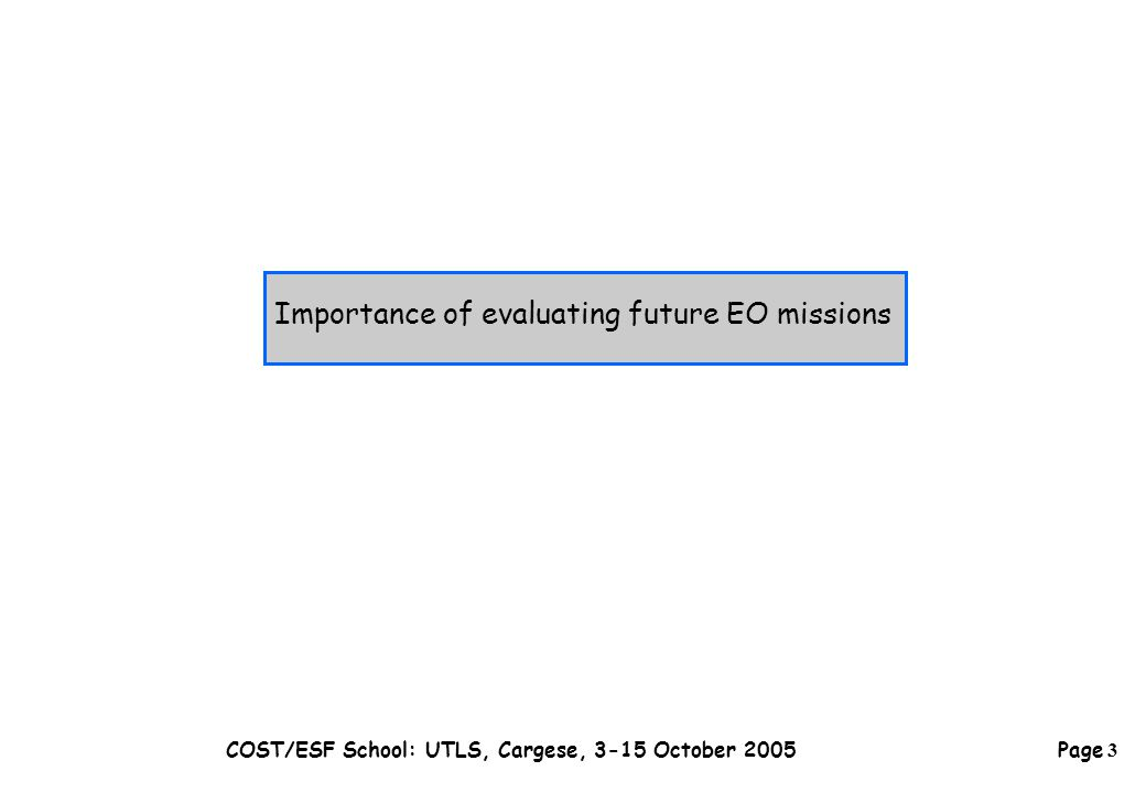Page 3 COST/ESF School: UTLS, Cargese, 3-15 October 2005 Importance of evaluating future EO missions