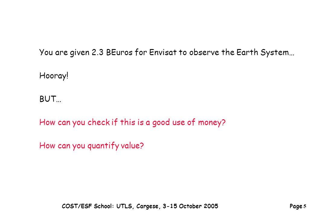 Page 5 COST/ESF School: UTLS, Cargese, 3-15 October 2005 You are given 2.3 BEuros for Envisat to observe the Earth System… Hooray.