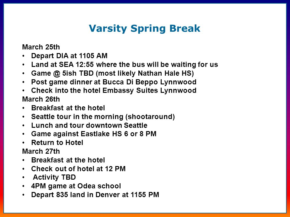 Varsity Spring Break March 25th Depart DIA at 1105 AM Land at SEA 12:55 where the bus will be waiting for us Game @ 5ish TBD (most likely Nathan Hale HS) Post game dinner at Bucca Di Beppo Lynnwood Check into the hotel Embassy Suites Lynnwood March 26th Breakfast at the hotel Seattle tour in the morning (shootaround) Lunch and tour downtown Seattle Game against Eastlake HS 6 or 8 PM Return to Hotel March 27th Breakfast at the hotel Check out of hotel at 12 PM Activity TBD 4PM game at Odea school Depart 835 land in Denver at 1155 PM