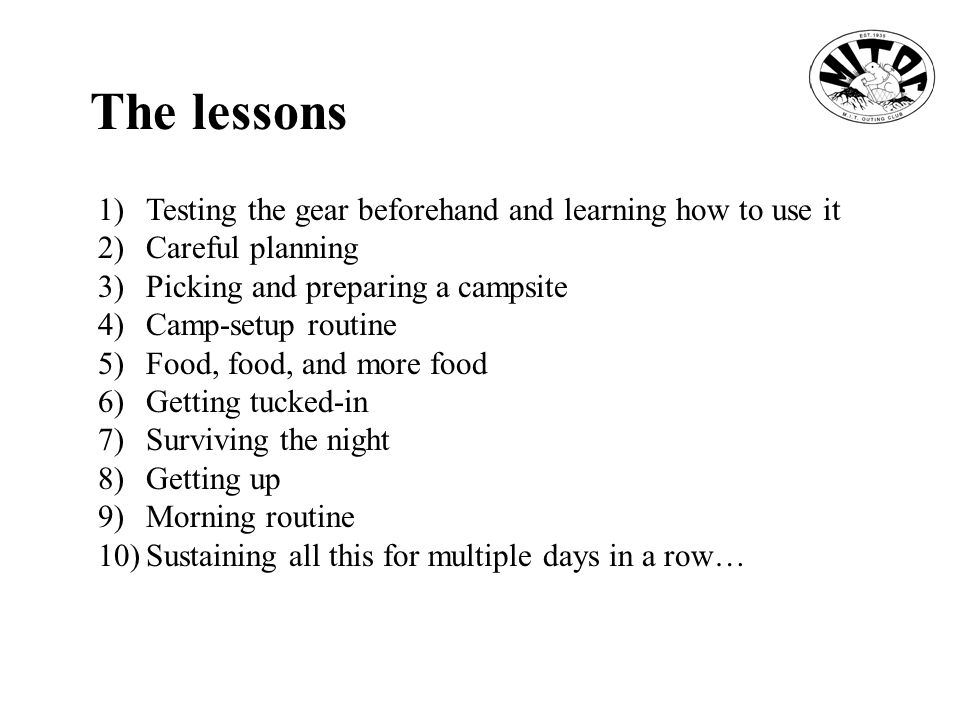 The lessons 1)Testing the gear beforehand and learning how to use it 2)Careful planning 3)Picking and preparing a campsite 4)Camp-setup routine 5)Food, food, and more food 6)Getting tucked-in 7)Surviving the night 8)Getting up 9)Morning routine 10)Sustaining all this for multiple days in a row…