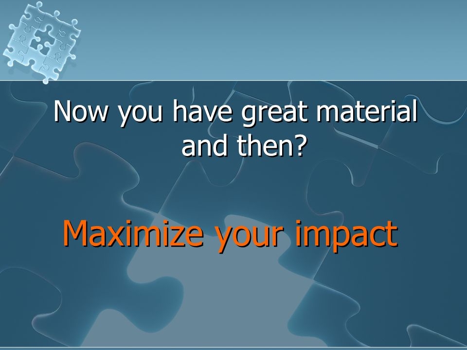 Now you have great material and then. Maximize your impact Now you have great material and then.