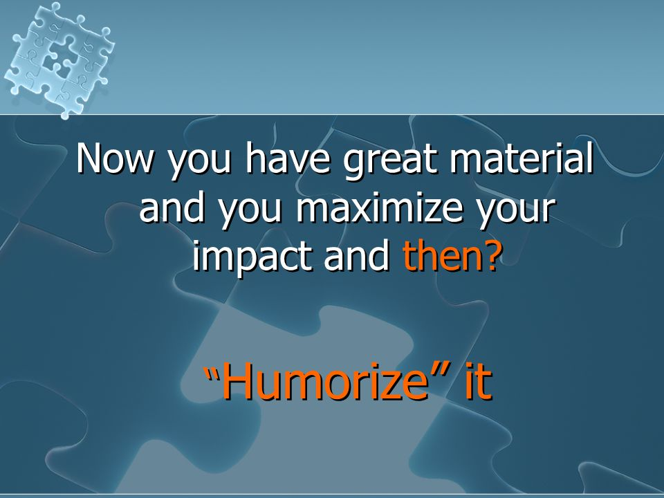 Now you have great material and you maximize your impact and then.