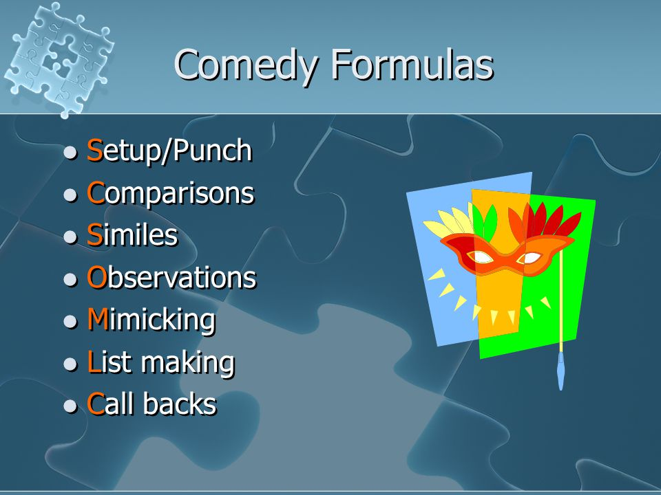 Comedy Formulas Setup/Punch Comparisons Similes Observations Mimicking List making Call backs Setup/Punch Comparisons Similes Observations Mimicking List making Call backs