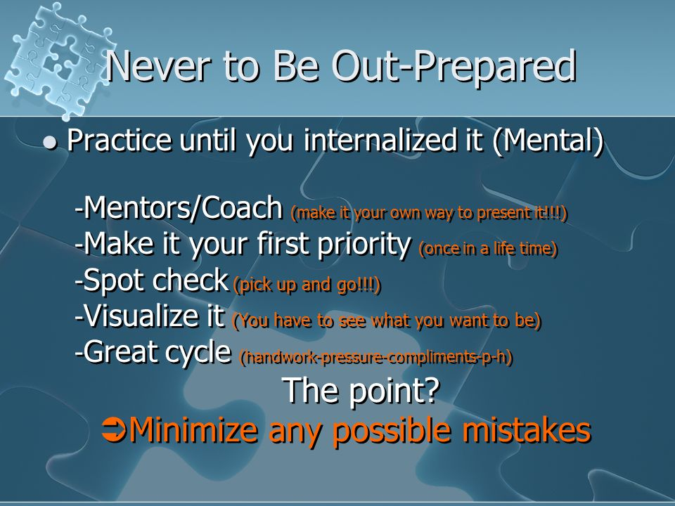 Never to Be Out-Prepared Practice until you internalized it (Mental) - Mentors/Coach (make it your own way to present it!!!) - Make it your first priority (once in a life time) - Spot check (pick up and go!!!) - Visualize it (You have to see what you want to be) - Great cycle (handwork-pressure-compliments-p-h) The point.